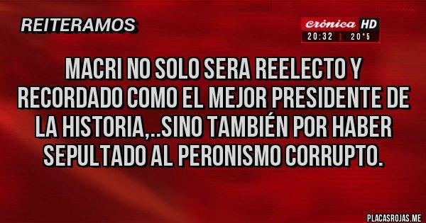 Placas Rojas - MACRI NO SOLO SERA REELECTO Y RECORDADO COMO EL MEJOR PRESIDENTE DE LA HISTORIA,..SINO TAMBIÉN POR HABER SEPULTADO AL PERONISMO CORRUPTO.