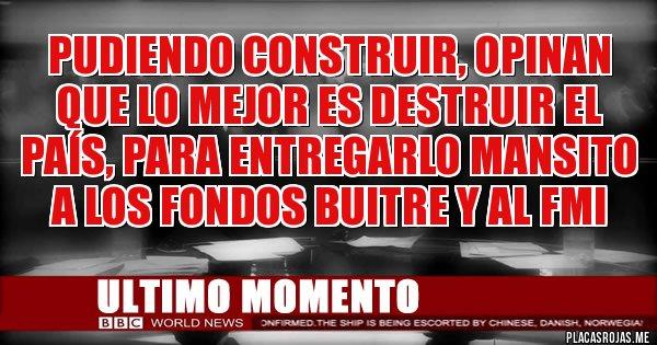 Placas Rojas - Pudiendo construir, opinan que lo mejor es destruir el país, para entregarlo mansito a los FONDOS BUITRE y al FMI