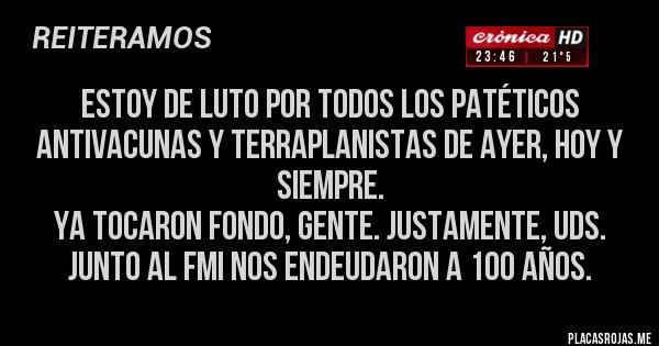 Placas Rojas - ESTOY DE LUTO por todos los Patéticos antivacunas y terraplanistas de ayer, hoy y siempre.  Ya tocaron fondo, gente. Justamente, Uds. junto al FMI nos endeudaron a 100 años.