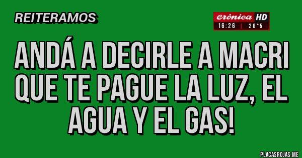 Placas Rojas - Andá a decirle a Macri que te pague la luz, el agua y el gas!