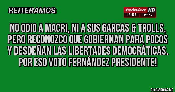 Placas Rojas - No odio a Macri, ni a sus garcas & trolls, pero reconozco que Gobiernan para pocos y desdeñan las libertades democráticas. Por eso VOTO FERNÁNDEZ PRESIDENTE!