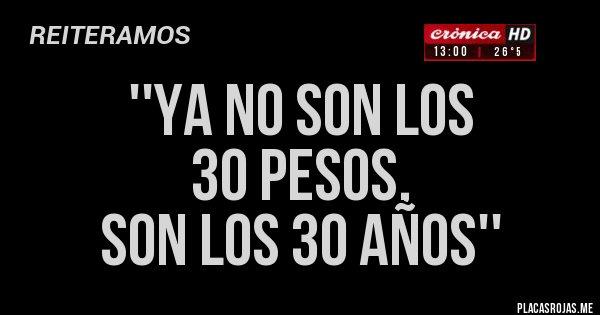 Placas Rojas - ''YA NO SON LOS  30 PESOS, SON LOS 30 AÑOS''