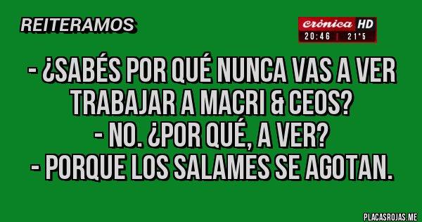 Placas Rojas - - ¿Sabés por qué nunca vas a ver trabajar a Macri & CEOS? - No. ¿Por qué, a ver? - Porque los salames se agotan.