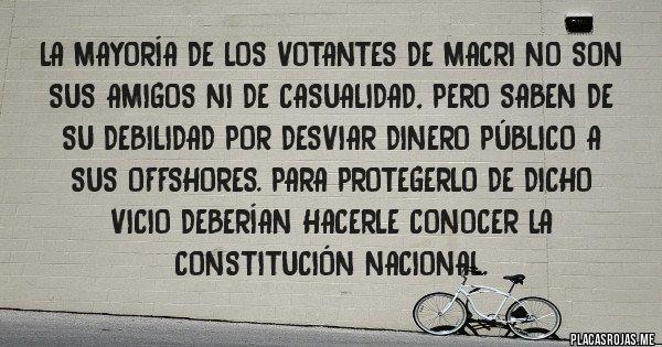 Placas Rojas - La mayoría de los votantes de Macri no son sus amigos ni de casualidad, pero saben de su debilidad por desviar dinero público a sus offshores. Para protegerlo de dicho vicio deberían hacerle conocer la Constitución Nacional.