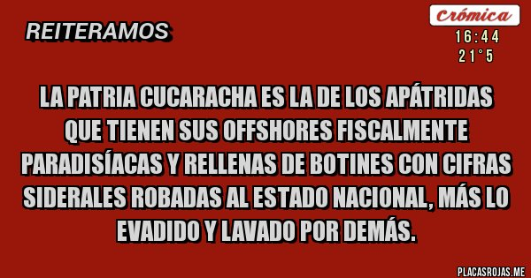 Placas Rojas - La Patria cucaracha es la de los apátridas que tienen sus offshores fiscalmente paradisíacas y rellenas de botines con cifras siderales robadas al Estado Nacional, más lo evadido y lavado por demás.