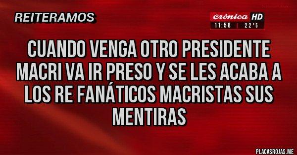 Placas Rojas - cuando venga otro presidente macri va ir preso y se les acaba a los re fanáticos macristas sus mentiras