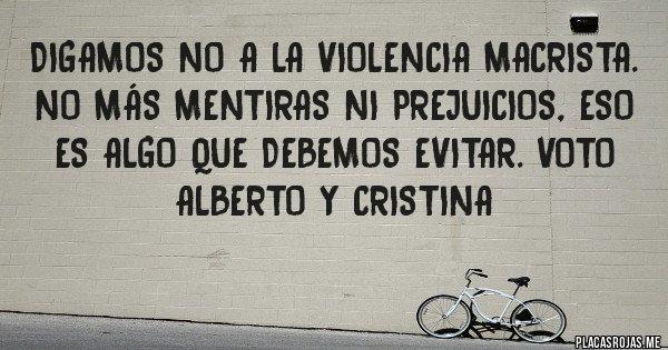 Placas Rojas - DIGAMOS NO A LA VIOLENCIA MACRISTA. No más mentiras ni prejuicios, eso es algo que debemos evitar. VOTO ALBERTO y CRISTINA