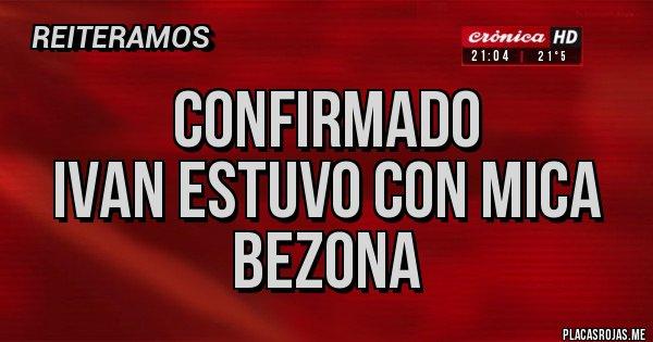 Placas Rojas - CONFIRMADO IVAN ESTUVO CON MICA BEZONA