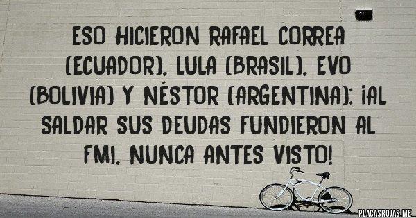 Placas Rojas -  ESO HICIERON RAFAEL CORREA  (ECUADOR), LULA (BRASIL), EVO (BOLIVIA) Y NÉSTOR (ARGENTINA): ¡AL SALDAR SUS DEUDAS FUNDIERON AL FMI, NUNCA ANTES VISTO!