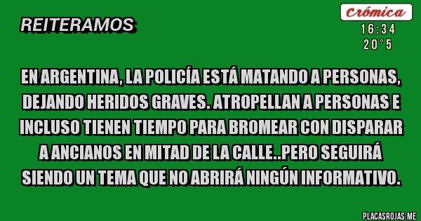 Placas Rojas - En Argentina, la policía está matando a personas, dejando heridos graves. Atropellan a personas e incluso tienen tiempo para bromear con disparar a ancianos en mitad de la calle..Pero seguirá siendo un tema que no abrirá ningún informativo.