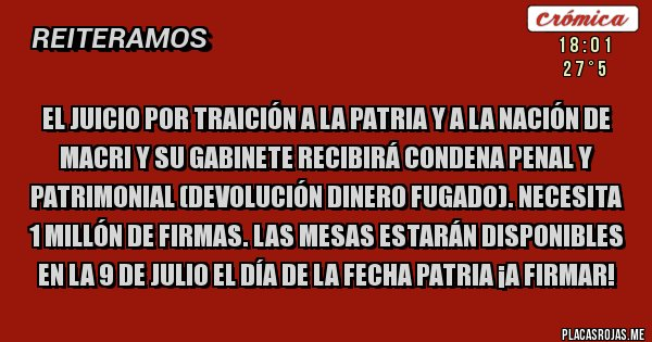 Placas Rojas - EL JUICIO POR TRAICIÓN A LA PATRIA Y A LA NACIÓN DE MACRI Y SU GABINETE RECIBIRÁ CONDENA PENAL Y PATRIMONIAL (DEVOLUCIÓN DINERO FUGADO). NECESITA 1 MILLÓN DE FIRMAS. LAS MESAS ESTARÁN DISPONIBLES EN LA 9 DE JULIO EL DÍA DE LA FECHA PATRIA ¡A FIRMAR!