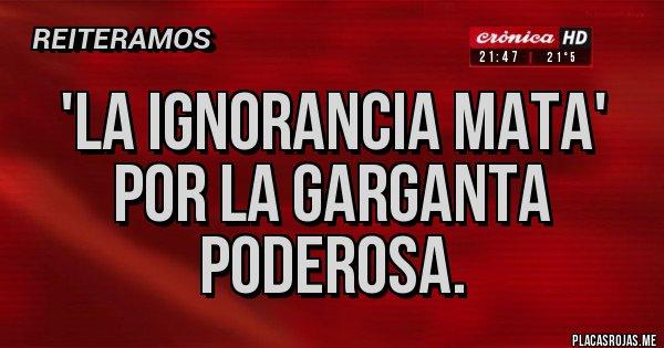 Placas Rojas - 'La ignorancia mata' por La Garganta Poderosa.
