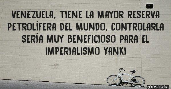 Placas Rojas - Venezuela, tiene la mayor reserva petrolífera del mundo, controlarla sería muy beneficioso para el imperialismo yanki