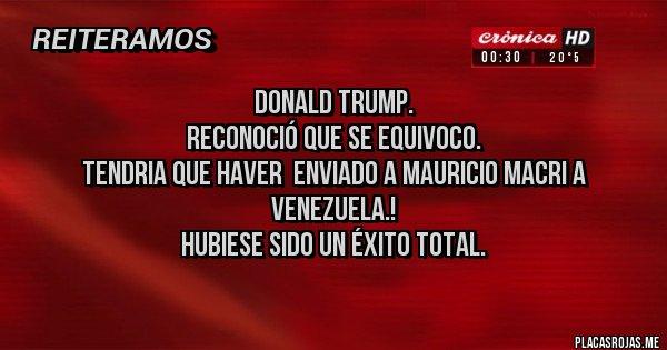 Placas Rojas - Donald Trump. Reconoció que se equivoco. Tendria que haver  enviado a Mauricio Macri a Venezuela.! Hubiese sido un éxito total.
