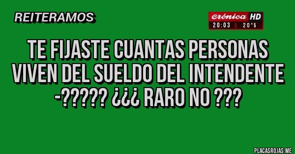 Placas Rojas - TE FIJASTE CUANTAS PERSONAS VIVEN DEL SUELDO DEL INTENDENTE -????? ¿¿¿ RARO NO ???