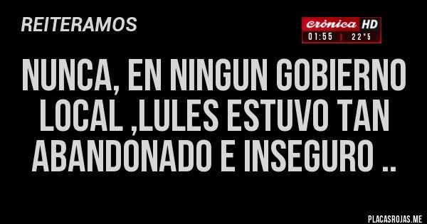 Placas Rojas - NUNCA, EN NINGUN GOBIERNO LOCAL ,LULES ESTUVO TAN ABANDONADO E INSEGURO ..