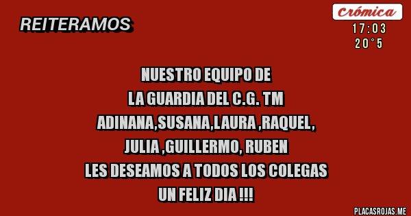 NUESTRO EQUIPO DE  LA GUARDIA DEL C.G. TM ADINANA,SUSANA,LAURA ,RAQUEL, JULIA ,GUILLERMO, RUBEN  LES DESEAMOS A TODOS LOS COLEGAS  UN FELIZ DIA !!!