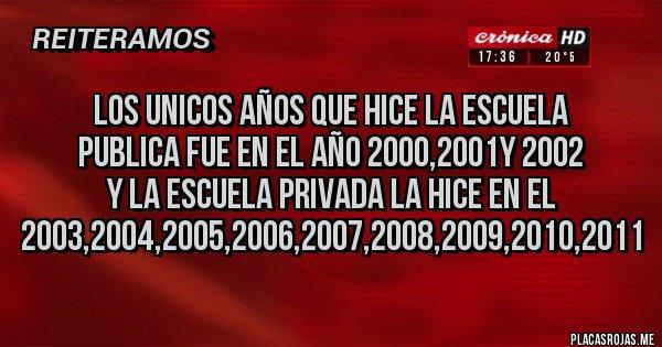 Placas Rojas - los unicos años que hice la escuela publica fue en el año 2000,2001y 2002 y la escuela privada la hice en el 2003,2004,2005,2006,2007,2008,2009,2010,2011