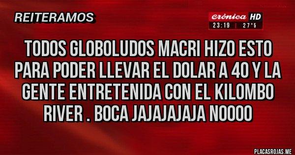 Placas Rojas - Todos globoludos Macri hizo esto para poder llevar el dolar a 40 y la gente entretenida con el kilombo River . Bocajajajajaja noooo