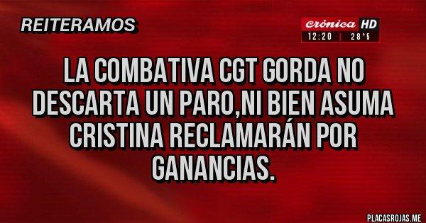 Placas Rojas - La combativa CGT gorda no descarta un paro,ni bien asuma Cristina reclamarán por ganancias.