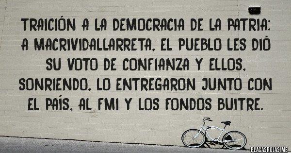 Placas Rojas - Traición a la Democracia de la Patria: A MacriVidalLarreta, el pueblo les dió su VOTO de confianza y ELLOS, sonriendo, lo entregaron junto con el país, al FMI y los Fondos Buitre.