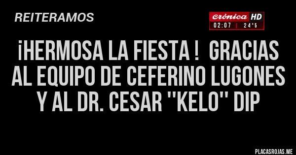 Placas Rojas - ¡HERMOSA LA FIESTA !  GRACIAS AL EQUIPO DE CEFERINO LUGONES Y AL DR. CESAR ''KELO'' DIP