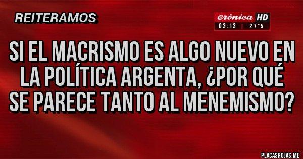 Placas Rojas - Si el macrismo es algo nuevo en la política argenta, ¿por qué se parece tanto al menemismo?