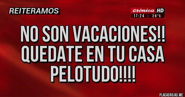 Placas Rojas - No son vacaciones!! Quedate en tu casa pelotudo!!!!