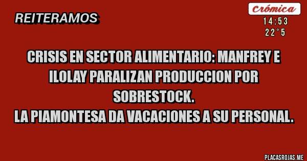 Placas Rojas - Crisis en sector alimentario: Manfrey e Ilolay paralizan produccion por sobrestock. La Piamontesa da vacaciones a su personal.