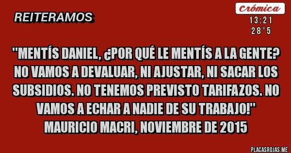Placas Rojas - ''Mentís Daniel, ¿por qué le mentís a la gente? No vamos a devaluar, ni ajustar, ni sacar los subsidios. No tenemos previsto tarifazos. No vamos a echar a nadie de su trabajo!'' Mauricio Macri, noviembre de 2015