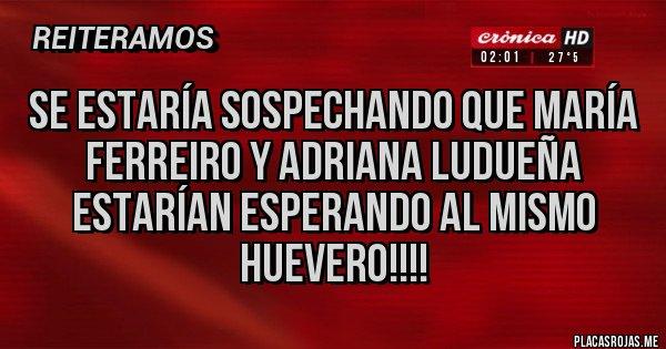 Placas Rojas - Se estaría sospechando que María Ferreiro y Adriana Ludueña estarían esperando al mismo huevero!!!!