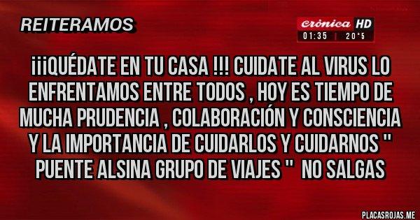 Placas Rojas - ¡¡¡QUÉDATE EN TU CASA !!! CUIDATE AL VIRUS LO ENFRENTAMOS ENTRE TODOS , HOY ES TIEMPO DE MUCHA PRUDENCIA , COLABORACIÓN Y CONSCIENCIA Y LA IMPORTANCIA DE CUIDARLOS Y CUIDARNOS '' PUENTE ALSINA GRUPO DE VIAJES ''  NO SALGAS