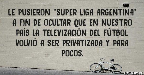 Placas Rojas - Le pusieron ''Super Liga Argentina'' a fin de ocultar que en nuestro país la televización del fútbol volvió a ser privatizada y para pocos.