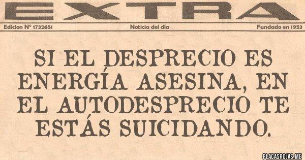Placas Rojas - Si el desprecio es energía asesina, en el autodesprecio te estás suicidando.