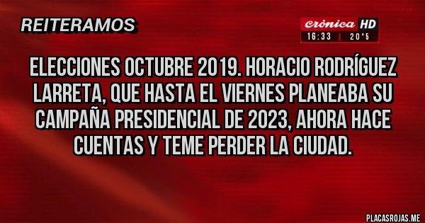 Placas Rojas -  ELECCIONES OCTUBRE 2019. Horacio Rodríguez Larreta, que hasta el Viernes planeaba su campaña presidencial de 2023, ahora hace cuentas y teme perder la Ciudad.