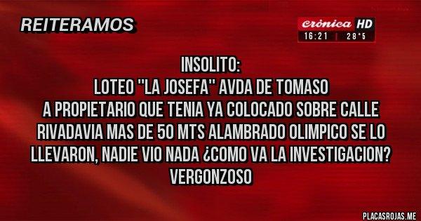 Placas Rojas - INSOLITO:  LOTEO ''LA JOSEFA'' AVDA DE TOMASO A PROPIETARIO QUE TENIA YA COLOCADO SOBRE CALLE RIVADAVIA MAS DE 50 MTS ALAMBRADO OLIMPICO SE LO LLEVARON, NADIE VIO NADA ¿COMO VA LA INVESTIGACION? VERGONZOSO