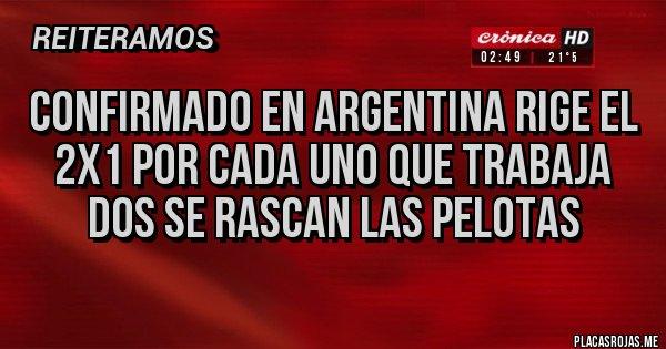 Placas Rojas - CONFIRMADO EN ARGENTINA RIGE EL 2x1 POR CADA UNO QUE TRABAJA DOS SE RASCAN LAS PELOTAS
