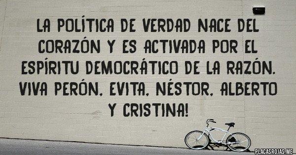 Placas Rojas - La política de verdad nace del corazón y es activada por el espíritu democrático de la razón. Viva Perón, Evita, Néstor, Alberto y Cristina!