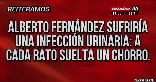 Placas Rojas - Alberto Fernández sufriría una infección urinaria: A cada rato suelta un chorro.