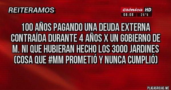 Placas Rojas - 100 años pagando una deuda externa contraída durante 4 años x un gobierno de M. Ni que hubieran hecho los 3000 jardines (cosa que #MM prometió y nunca cumplió)