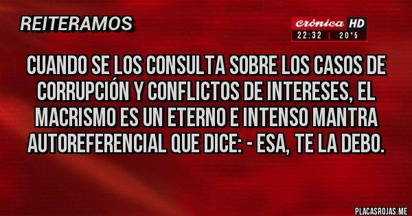 Placas Rojas - Cuando se los consulta sobre los casos de corrupción y conflictos de intereses, el macrismo es un eterno e intenso mantra autoreferencial que dice: - ESA, TE LA DEBO.