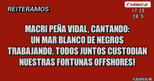 Placas Rojas - Macri Peña Vidal, cantando: Un mar blanco de negros  trabajando, todos juntos custodian nuestras fortunas offshores!