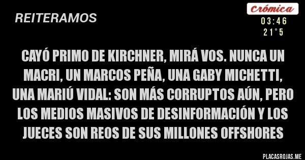 Placas Rojas - Cayó primo de Kirchner, mirá vos. Nunca un Macri, un Marcos Peña, una Gaby Michetti, una Mariú Vidal: son más corruptos aún, pero los medios masivos de desinformación y los jueces son reos de sus millones offshores