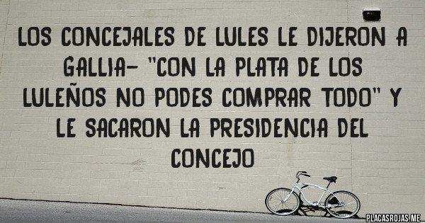 Placas Rojas - LOS CONCEJALES DE LULES LE DIJERON A GALLIA- ''CON LA PLATA DE LOS LULEÑOS NO PODES COMPRAR TODO'' Y LE SACARON LA PRESIDENCIA DEL CONCEJO