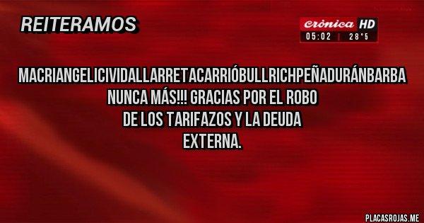 Placas Rojas - MacriAngeliciVidalLarretaCarrióBullrichPeñaDuránBarba NUNCA MÁS!!! Gracias por el robo de los Tarifazos y la deuda externa.