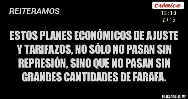 Placas Rojas - Estos planes económicos de ajuste y tarifazos, no sólo no pasan sin represión, sino que no pasan sin grandes cantidades de farafa.