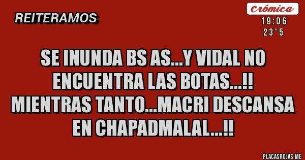 Placas Rojas - Se inunda bs as...y Vidal no encuentra las botas...!!  Mientras tanto...Macri descansa En chapadmalal...!!