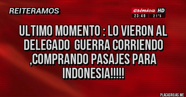 Placas Rojas - Ultimo momento : lo vieron al delegado  guerra corriendo ,comprando pasajes para indonesia!!!!!