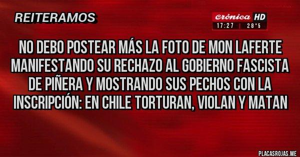 Placas Rojas - No debo postear más la foto de Mon Laferte manifestando su rechazo al gobierno fascista de Piñera y mostrando sus pechos con la inscripción: EN CHILE TORTURAN, VIOLAN Y MATAN