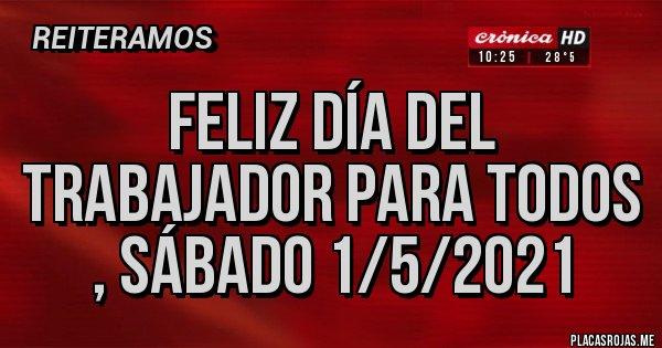 Placas Rojas - Feliz día del trabajador para todos , sábado 1/5/2021